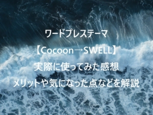 【Cocoon→SWELL】ワードプレステーマを変更したおすすめの理由を解説!