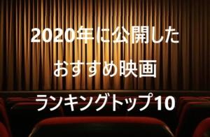 2020年に公開したおすすめ映画ランキングトップ10!今年は邦画が多めの印象